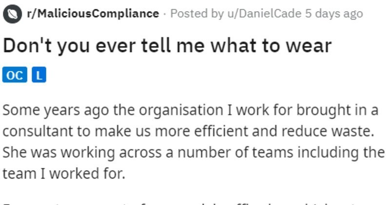 Consultant gets angry when being told what to wear, can't do her job | r/MaliciousCompliance Posted by u/DanielCade 5 days ago Don't ever tell wear oc L Some years ago organisation work brought consultant make us more efficient and reduce waste. She working across number teams including team worked our team most our work is office based (about 75 but often work retail environments and occasionally industrial settings other teams consultant working alongside all seemed be totally office based.