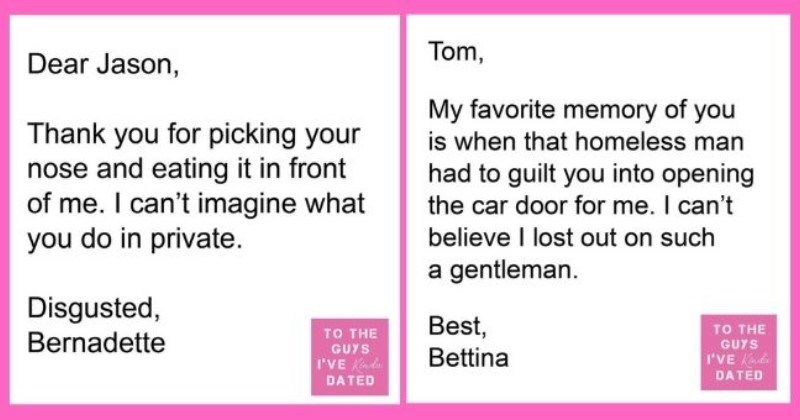 funny letters of disappointment from women to the guys they've dated | thumbnail includes two letters - Dear Jason, Thank you for picking your nose and eating it in front of me. I can't imagine what you do in private. Disgusted, Bernadette | Tom, My favorite memory is homeless man had guilt into opening car door can't believe lost out on such gentleman. Best Bettina