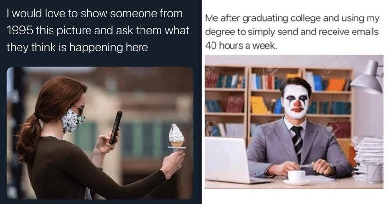 Funny random memes, depressing memes, relatable memes, dank memes | would love show someone 1995 this picture and ask them they think is happening here woman in face mask taking photo of ice cream | after graduating college and using my degree simply send and receive emails 40 hours week. clown at an office