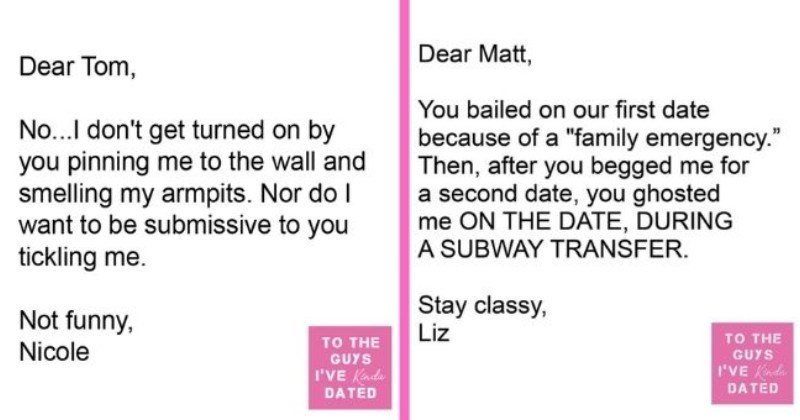 "funny letters of disappointment from women to the guys they've dated | thumbnail includes two letters - Text - Dear Tom, No...I don't get turned on by you pinning me to the wall and smelling my armpits. Nor do I want to be submissive to you tickling me. Not funny, TO THE Nicole GUYS I'VE Kinda DATED Dear Matt, You bailed on our first date because of a ""family emergency."" Then, after you begged me for a second date, you ghosted me ON THE DATE, DURING A SUBWAY TRANSFER. Stay classy, Liz TO THE GUY"