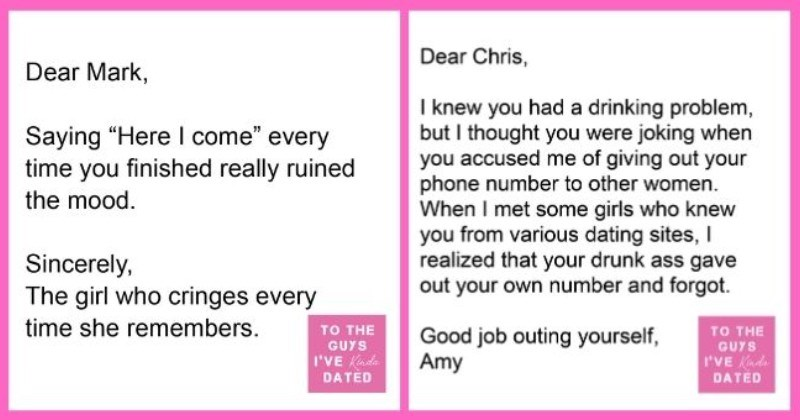 funny letters of disappointment from women to the guys they've dated   thumbnail includes two letters - Text - Dear Matt, You were so sweet and understanding when I had to change our first date from dinner to drinks. I felt bad that you wanted me to stay for another drink, but I couldn't get too tipsy since I had a dinner date 20 minutes later down the street. Cheers, TO THE Kristen GUYS I'VE Kinda DATED Dear Chris, I knew you had a drinking problem, but I thought you were joking when you accuse