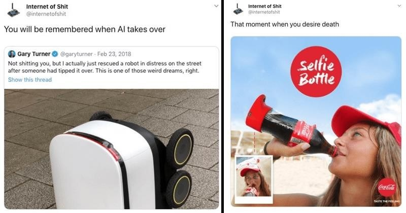 Funny tweets from @internetofshit about technology, capitalism, internet | tweet by internetofshit will be remembered Al takes over Gary Turner Not shitting but actually just rescued robot distress on street after someone had tipped over. This is one those weird dreams, right. internetofshit moment desire death Selfie Bottle Coca-Cola TASTE FEELING bottle with a camera mounted on it
